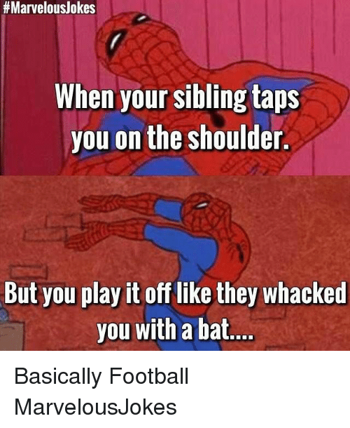 Play It Off:  #Marvelous/okes  When your sibling taps  you on the shoulder.  But you play it off like they whacked  you with a bat Basically Football MarvelousJokes