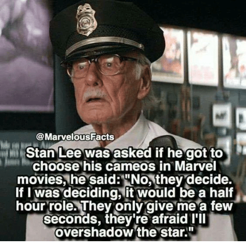 """marvell: @MarvelousFacts  Stan Lee was asked if he got to  Choose his cameos in Marvel  movies, he said:""""No, they decide.  If I was deciding, it would be a half  hour role. They only give me a few  seconds, they're afraid I'll  overshadow 'the star."""