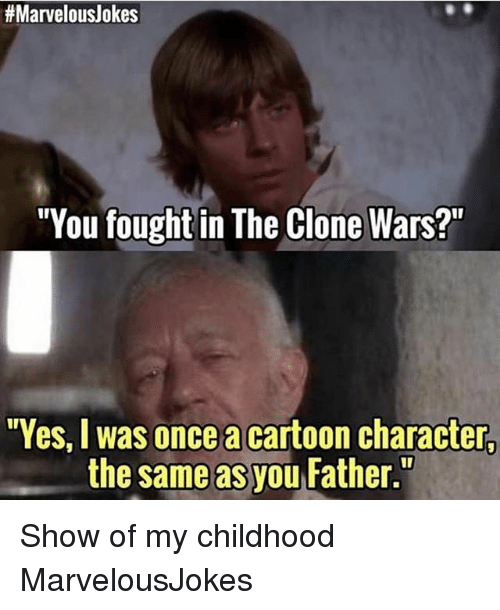 "the clone wars:  #Marvelouslokes  ""You fought in The Clone Wars?  Yes, I was once a cartoon character,  the same as you Father. Show of my childhood MarvelousJokes"
