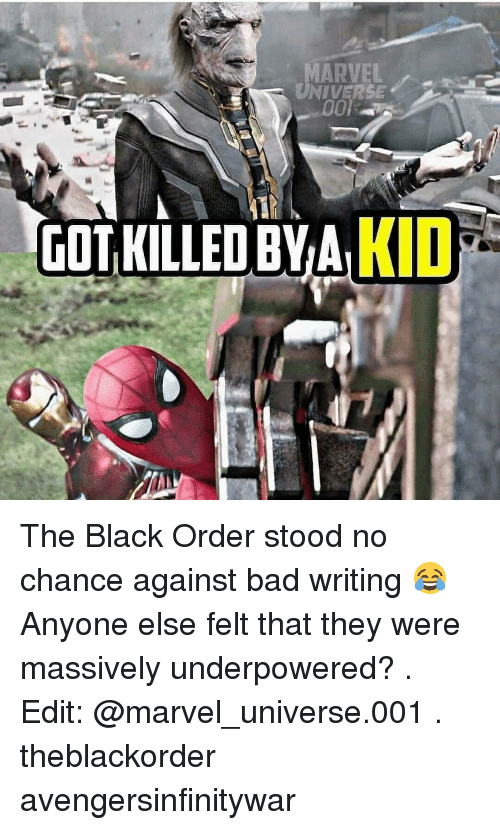 Bad, Memes, and Black: MARVELs  UNIVERSE  GOT KILLED BVAKID The Black Order stood no chance against bad writing 😂 Anyone else felt that they were massively underpowered? . Edit: @marvel_universe.001 . theblackorder avengersinfinitywar