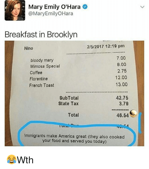 Bloody Mary: Mary Emily O'Hara  @Mary Emily OHara  Breakfast in Brooklyn  2/5/2017 12:19 pm  Nino  7.00  bloody mary  8.00  Mimosa Special  2.75  Coffee  12.00  Florentine  13.00  French Toast  SubTotal  42.75  3.79  State Tax  Total  46.54  Immigrants make America great (they also cooked  your food and served you today) 😂Wth