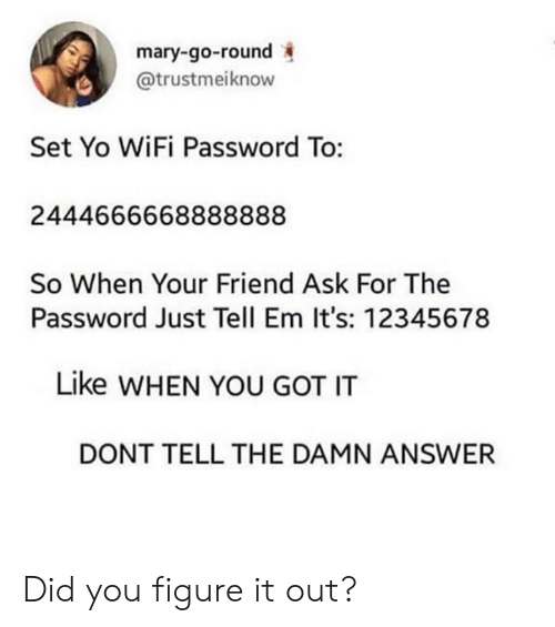 Dank, Yo, and Wifi: mary-go-round  @trustmeiknow  Set Yo WiFi Password To:  2444666668888888  So When Your Friend Ask For The  Password Just Tell Em It's: 12345678  Like WHEN YOU GOT IT  DONT TELL THE DAMN ANSWER Did you figure it out?