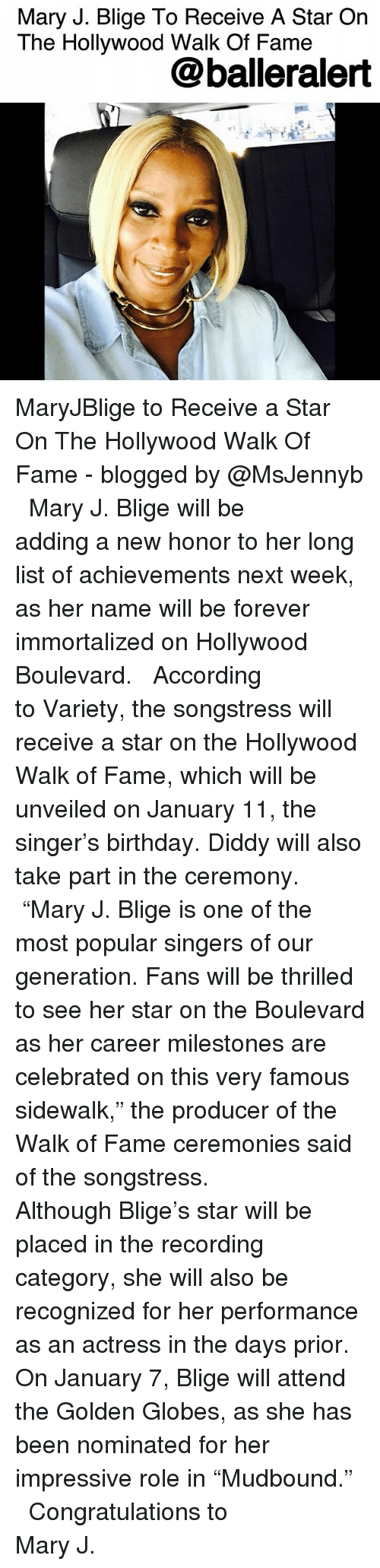 "mary j: Mary J. Blige To Receive A Star On  The Hollywood Walk Of Famee  @balleralert MaryJBlige to Receive a Star On The Hollywood Walk Of Fame - blogged by @MsJennyb ⠀⠀⠀⠀⠀⠀⠀ ⠀⠀⠀⠀⠀⠀⠀ Mary J. Blige will be adding a new honor to her long list of achievements next week, as her name will be forever immortalized on Hollywood Boulevard. ⠀⠀⠀⠀⠀⠀⠀ ⠀⠀⠀⠀⠀⠀⠀ According to Variety, the songstress will receive a star on the Hollywood Walk of Fame, which will be unveiled on January 11, the singer's birthday. Diddy will also take part in the ceremony. ⠀⠀⠀⠀⠀⠀⠀ ⠀⠀⠀⠀⠀⠀⠀ ""Mary J. Blige is one of the most popular singers of our generation. Fans will be thrilled to see her star on the Boulevard as her career milestones are celebrated on this very famous sidewalk,"" the producer of the Walk of Fame ceremonies said of the songstress. ⠀⠀⠀⠀⠀⠀⠀ ⠀⠀⠀⠀⠀⠀⠀ Although Blige's star will be placed in the recording category, she will also be recognized for her performance as an actress in the days prior. On January 7, Blige will attend the Golden Globes, as she has been nominated for her impressive role in ""Mudbound."" ⠀⠀⠀⠀⠀⠀⠀ ⠀⠀⠀⠀⠀⠀⠀ Congratulations to Mary J."