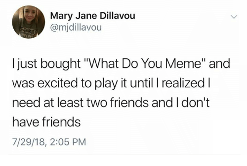 """You Meme: Mary Jane Dillavou  @mjdillavou  I just bought """"What Do You Meme"""" and  was excited to play it until I realized l  need at least two friends and I don't  have friends  7/29/18, 2:05 PM"""