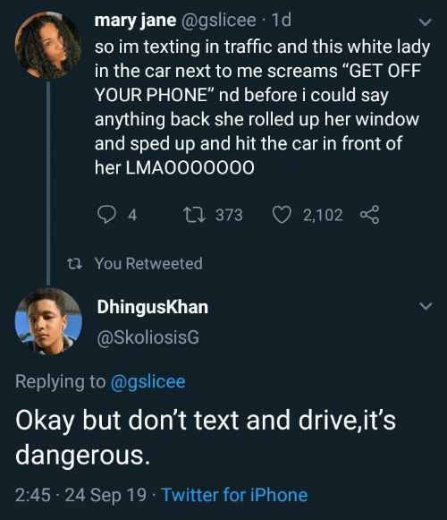 "Iphone, Phone, and Texting: mary jane @gslicee 1d  so im texting in traffic and this white lady  in the car next to me screams ""GET OFF  YOUR PHONE"" nd before i could say  anything back she rolled up her window  and sped up and hit the car in front of  her LMAO000000  2,102  t373  t You Retweeted  DhingusKhan  @SkoliosisG  Replying to @gslicee  Okay but don't text and drive,it's  dangerous.  2:45 24 Sep 19 Twitter for iPhone"