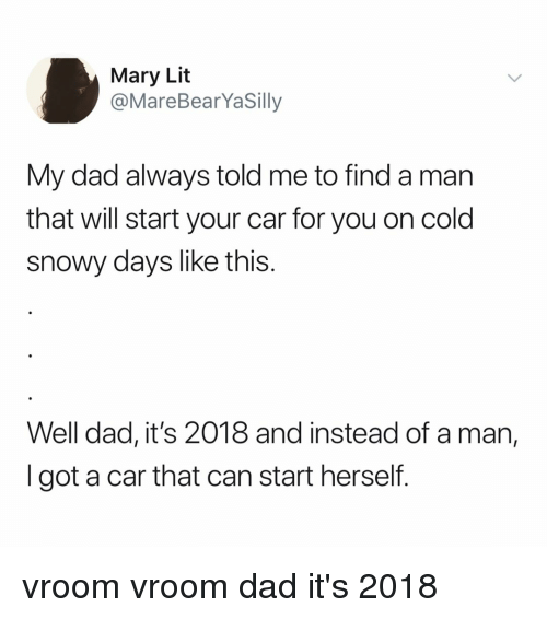 vroom: Mary Lit  @MareBearYaSilly  My dad always told me to find a man  that will start your car for you on cold  snowy days like this.  Well dad, it's 2018 and instead of a man,  I got a car that can start herself. vroom vroom dad it's 2018