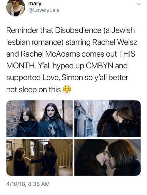 Love, Lesbian, and Jewish: mary  @LovelyLeia  Reminder that Disobedience (a Jewish  lesbian romance) starring Rachel Weisz  and Rachel McAdams comes out THIS  MONTH. Y'all hyped up CMBYN and  supported Love, Simon so y'all better  not sleep on this  4/10/18, 8:38 AM