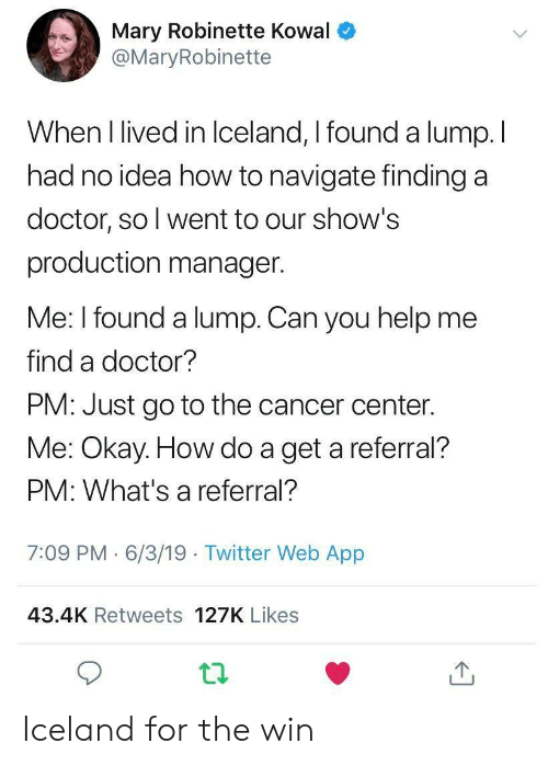 Doctor, Twitter, and Cancer: Mary Robinette Kowal  @MaryRobinette  When I lived in Iceland, I found a lump. I  had no idea how to navigate finding a  doctor, so l went to our show's  production manager.  Me: I found a lump. Can you help me  find a doctor?  PM: Just go to the cancer center.  Me: Okay. How do a get a referral?  PM: What's a referral?  7:09 PM 6/3/19 Twitter Web App  43.4K Retweets 127K Likes Iceland for the win
