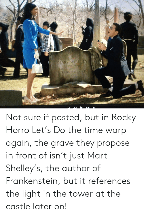 Rocky, Time, and The Castle: MARY SHELLEY  797 185  THERE IS A LIGHT Not sure if posted, but in Rocky Horro Let's Do the time warp again, the grave they propose in front of isn't just Mart Shelley's, the author of Frankenstein, but it references the light in the tower at the castle later on!