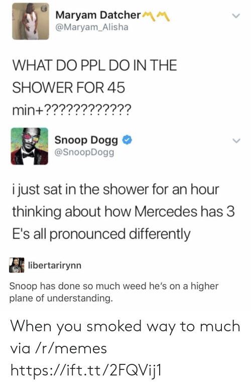 Mercedes: Maryam Datcher  @Maryam_Alisha  WHAT DO PPL DO IN THE  SHOWER FOR 45  min+????????????  Snoop Dogg  @SnoopDogg  i just sat in the shower for an hour  thinking about how Mercedes has 3  E's all pronounced differently  libertarirynn  Snoop has done so much weed he's on a higher  plane of understanding. When you smoked way to much via /r/memes https://ift.tt/2FQVij1