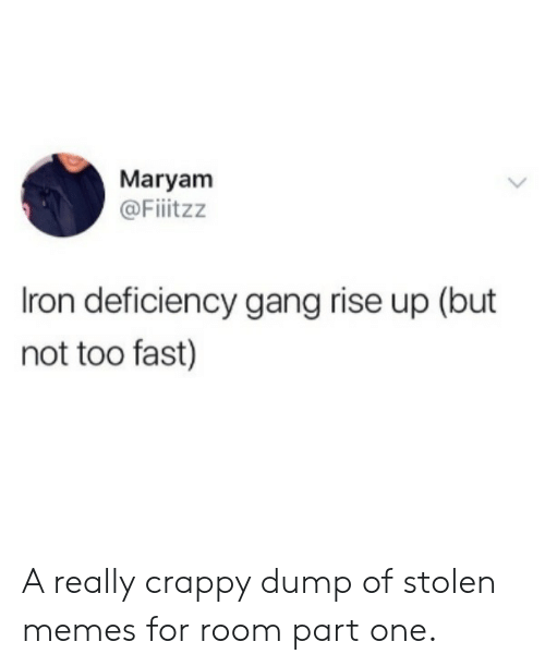 iron: Maryam  @Fiitzz  Iron deficiency gang rise up (but  not too fast) A really crappy dump of stolen memes for room part one.