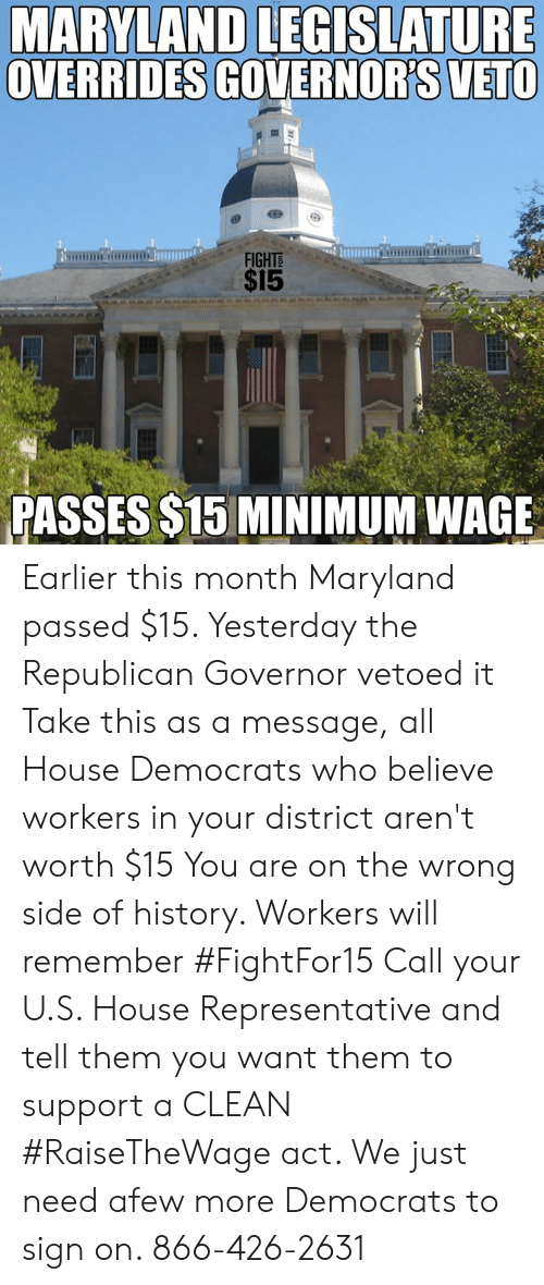 Memes, History, and House: MARYLAND LEGISLATURE  OVERRIDES GOVERNOR'S VETO  FIGHTS  $15  PASSES $15 MINIMUM WAGE Earlier this month Maryland passed $15. Yesterday the Republican Governor vetoed it  Take this as a message, all House Democrats who believe workers in your district aren't worth $15  You are on the wrong side of history. Workers will remember #FightFor15  Call your U.S. House Representative and tell them you want them to support a CLEAN #RaiseTheWage act. We just need afew more Democrats to sign on. 866-426-2631