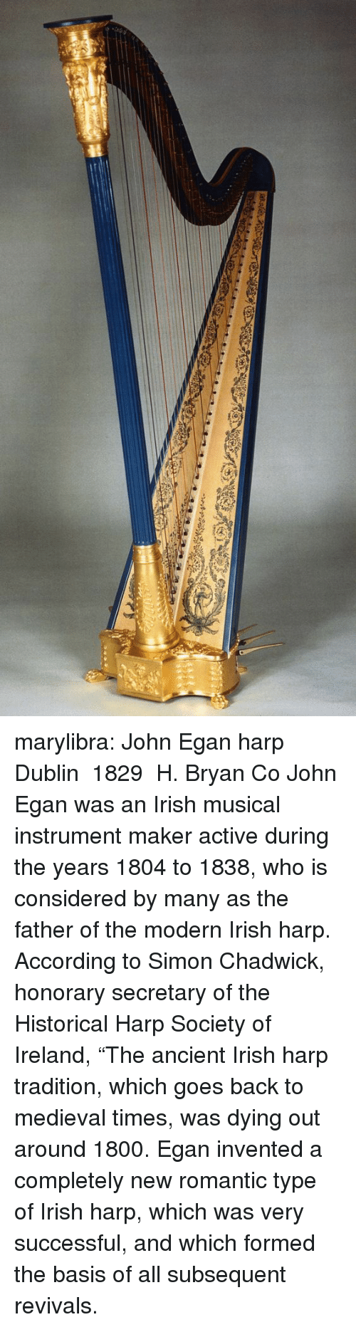 "Irish, Tumblr, and Blog: marylibra: John Egan harp  Dublin  1829  H. Bryan  Co John Egan was an Irish musical instrument maker active during the years 1804 to 1838, who is considered by many as the father of the modern Irish harp. According to Simon Chadwick, honorary secretary of the Historical Harp Society of Ireland, ""The ancient Irish harp tradition, which goes back to medieval times, was dying out around 1800. Egan invented a completely new romantic type of Irish harp, which was very successful, and which formed the basis of all subsequent revivals."