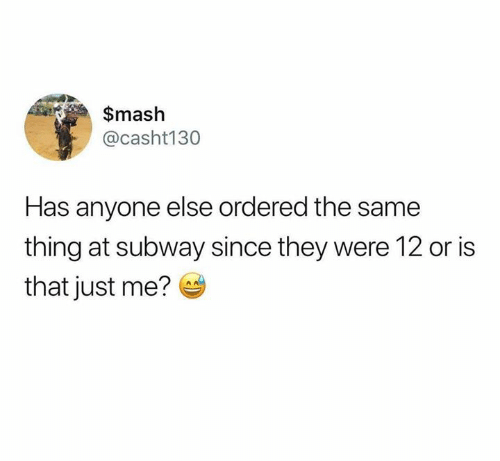 mash: $mash  @casht130  Has anyone else ordered the same  thing at subway since they were 12 or is  that just me?