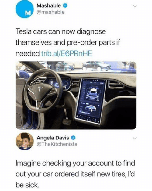 tires: Mashable  @mashable  Tesla cars can now diagnose  themselves and pre-order parts if  needed trib.al/E6PRnHE  Angela Davis  @TheKitchenista  Imagine checking your account to find  out your car ordered itself new tires, l'd  be sick.