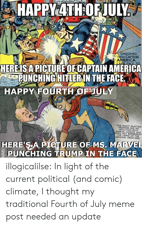 Marvel Comics: MASHING  RU,CAPTAIN  AMERICA  HEREISAPICTURE OFCAPTAIN AMERICA  PUNCHING HITLERIN THE FACE   HAPPY FOURTH OFULY  THIS BIGOT-BUSTING  DRAWING HAS NO  AFFILITION WITH  MARVEL COMICS AND  DOES NOT REPRESENT  THE VIEWS OF THE  ORIGINAL CREATORS!  HERE SA PIOTURE OF MS. MARVEL  PUNCHING TRUMP IN THE FACE illogicalilse: In light of the current political (and comic) climate, I thought my traditional Fourth of July meme post needed an update
