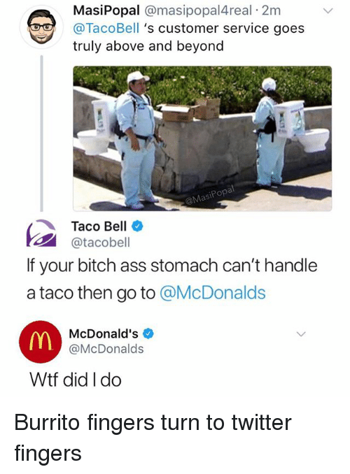above and beyond: MasiPopal @masipopal4real 2m  @TacoBell 's customer service goes  truly above and beyond  MasiPopa  Taco Bell  1패 @tacobell  If your bitch ass stomach can't handle  a taco then go to @McDonalds  McDonald's  @McDonalds  Wtf did I do Burrito fingers turn to twitter fingers