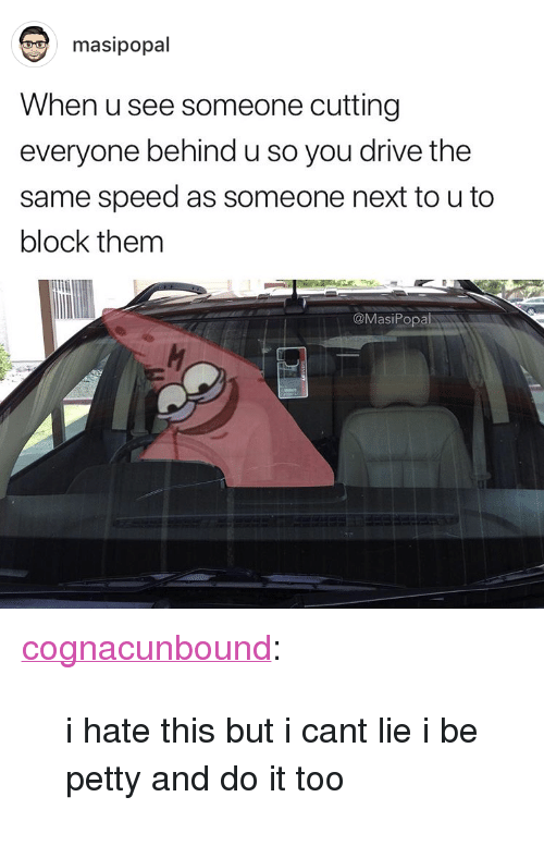 "I Cant Lie: masipopal  When u see someone cutting  everyone behind u so you drive the  same speed as someone next to u to  block them  @MasiPopa <p><a href=""http://cognacunbound.tumblr.com/post/171843267779/i-hate-this-but-i-cant-lie-i-be-petty-and-do-it"" class=""tumblr_blog"">cognacunbound</a>:</p> <blockquote><p>i hate this but i cant lie i be petty and do it too</p></blockquote>"