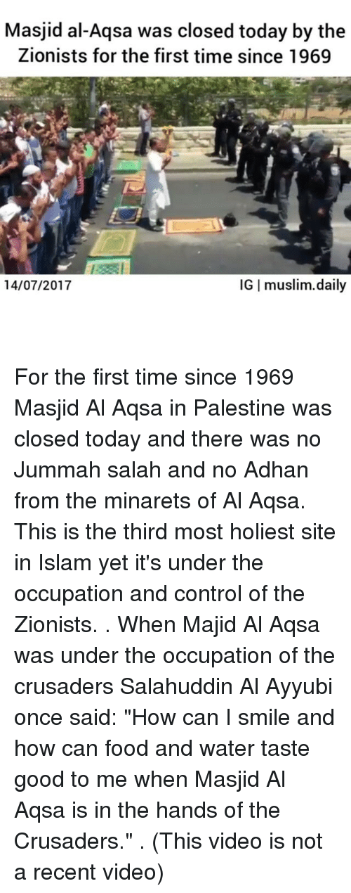 "Food, Memes, and Muslim: Masjid al-Aqsa was closed today by the  Zionists for the first time since 1969  14/07/2017  IG I muslim.daily For the first time since 1969 Masjid Al Aqsa in Palestine was closed today and there was no Jummah salah and no Adhan from the minarets of Al Aqsa. This is the third most holiest site in Islam yet it's under the occupation and control of the Zionists. . When Majid Al Aqsa was under the occupation of the crusaders Salahuddin Al Ayyubi once said: ""How can I smile and how can food and water taste good to me when Masjid Al Aqsa is in the hands of the Crusaders."" . (This video is not a recent video)"