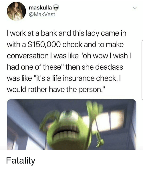 """Life Insurance: maskulla  @MakVest  I work at a bank and this lady came in  with a $150,000 check and to make  conversation I was like """"oh wow l wish l  had one of these"""" then she deadass  was like """"it's a life insurance check.I  would rather have the person. Fatality"""