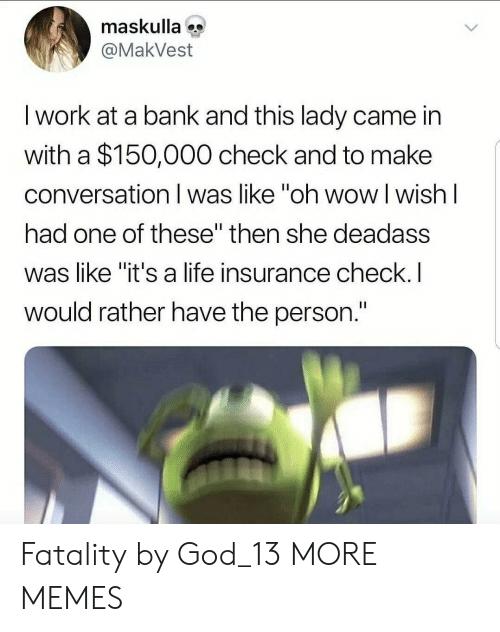 """Life Insurance: maskulla  @MakVest  I work at a bank and this lady came in  with a $150,000 check and to make  conversation I was like """"oh wow l wish l  had one of these"""" then she deadass  was like """"it's a life insurance check.I  would rather have the person. Fatality by God_13 MORE MEMES"""