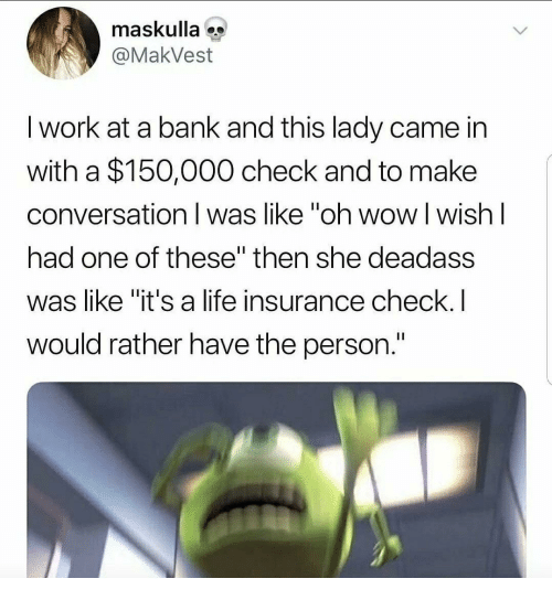 """Life Insurance: maskulla  @MakVest  I work at a bank and this lady came in  with a $150,000 check and to make  conversation I was like """"oh wow l wish l  had one of these"""" then she deadass  was like """"it's a life insurance check.I  would rather have the person."""
