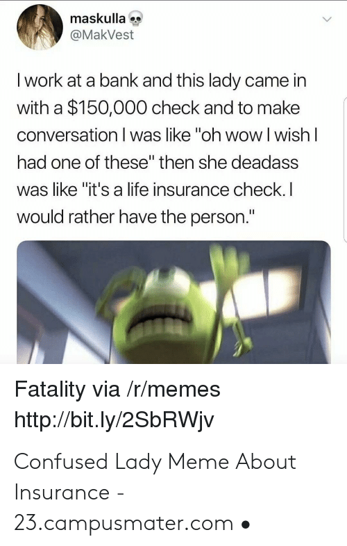"""Confused Lady Meme: maskulla  @MakVest  I work at a bank and this lady came in  with a $150,000 check and to make  conversation I was like """"oh wow l wish l  had one of these"""" then she deadass  was like """"it's a life insurance check.  would rather have the person.  Fatality via /r/memes  http://bit.ly/2SbRWjv Confused Lady Meme About Insurance - 23.campusmater.com •"""