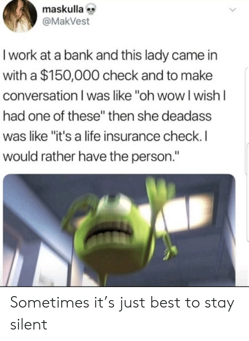 """insurance: maskulla  @MakVest  I work at a bank and this lady came in  with a $150,000 check and to make  conversation I was like """"oh wowI wish I  had one of these"""" then she deadass  was like """"it's a life insurance check. I  would rather have the person."""" Sometimes it's just best to stay silent"""
