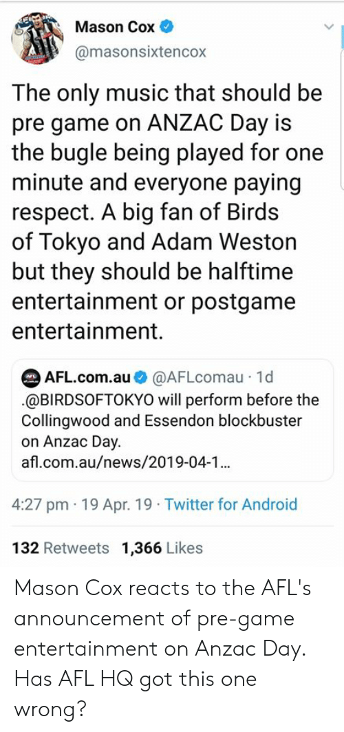 tokyo: Mason Cox  @masonsixtencox  The only music that should be  pre game on ANZAC Day is  the bugle being played for one  minute and everyone paying  respect. A big fan of Birds  of Tokyo and Adam Weston  but they should be halftime  entertainment or postgame  entertainment.  AFL.com.au@AFLcomau 1d  .@BIRDSOFTOKYO will perform before the  Collingwood and Essendon blockbuster  on Anzac Day.  afl.com.au/news/2019-04-1  4:27 pm 19 Apr. 19 Twitter for Android  132 Retweets 1,366 Likes Mason Cox reacts to the AFL's announcement of pre-game entertainment on Anzac Day.   Has AFL HQ got this one wrong?
