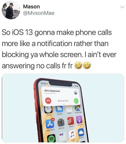 Clock, Google, and Phone: Mason  @MvsonMae  So iOS 13 gonna make phone calls  more like a notification rather than  blocking ya whole screen. I ain't ever  answering no calls fr fr  10:55  John Appleseed  Remind m b  Notes Google Mapes  Weather  Clock  83  App Store Settings Todoist Podcasts