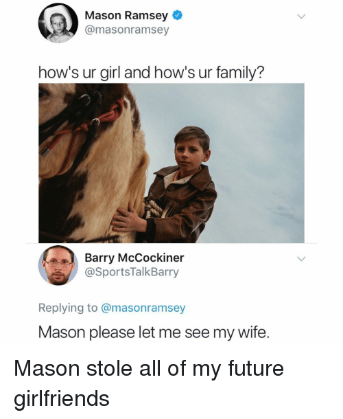 Family, Future, and Memes: Mason Ramsey  @masonramsey  how's ur girl and how's ur family?  Barry McCockiner  @SportsTalkBarry  Replying to @masonramsey  Mason please let me see my wife. Mason stole all of my future girlfriends