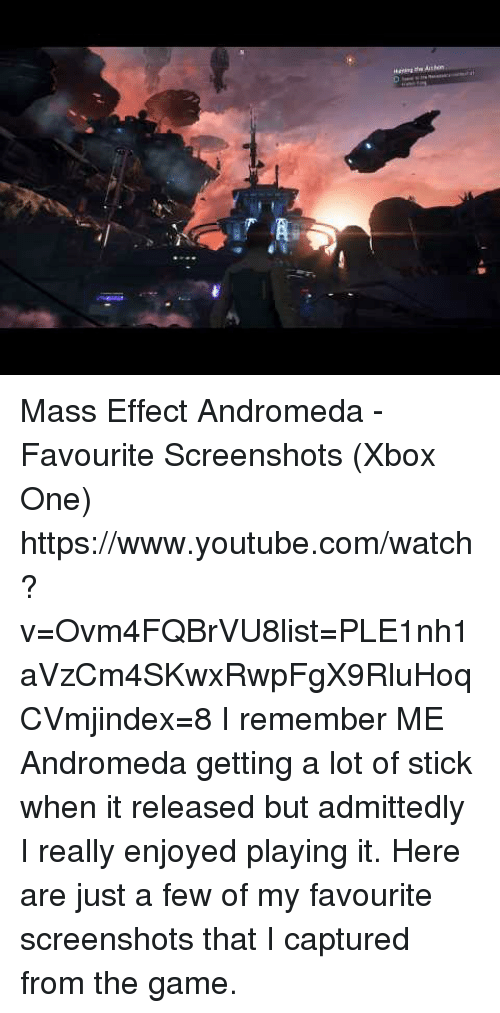 admittedly: Mass Effect Andromeda - Favourite Screenshots (Xbox One) https://www.youtube.com/watch?v=Ovm4FQBrVU8list=PLE1nh1aVzCm4SKwxRwpFgX9RluHoqCVmjindex=8  I remember ME Andromeda getting a lot of stick when it released but admittedly I really enjoyed playing it. Here are just a few of my favourite screenshots that I captured from the game.