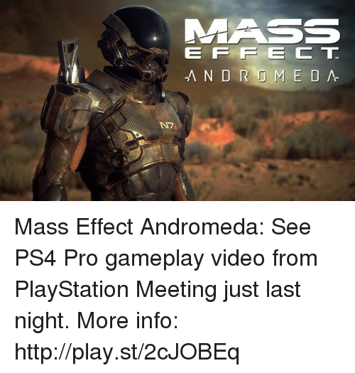 Mass Effect Andromeda: MASS  EFFECT  -ANDROMEDA  N7 Mass Effect Andromeda: See PS4 Pro gameplay video from PlayStation Meeting just last night. More info: http://play.st/2cJOBEq