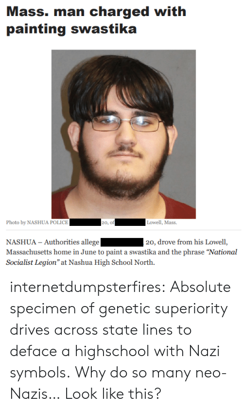 "Massachusetts: Mass. man charged with  painting swastika  Photo by NASHUA POLICE  20, of  Lowell, Mass.  NASHUA - Authorities allege  Massachusetts home in June to paint a swastika and the phrase ""National  Socialist Legion"" at Nashua High School North.  20, drove from his Lowell, internetdumpsterfires:  Absolute specimen of genetic superiority drives across state lines to deface a highschool with Nazi symbols.  Why do so many neo-Nazis… Look like this?"
