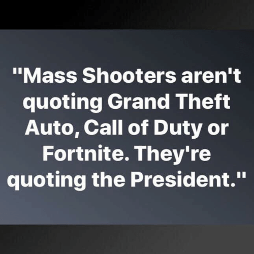 "grand theft: ""Mass Shooters aren't  quoting Grand Theft  Auto, Call of Duty or  Fortnite. They're  quoting the President."""