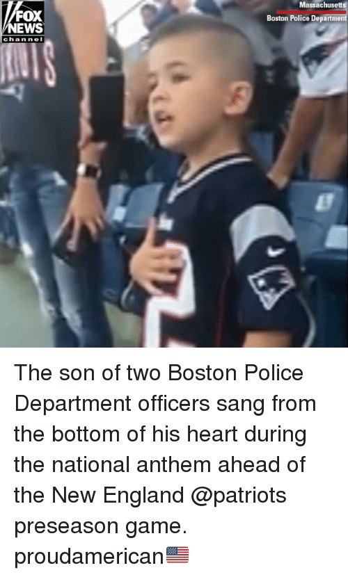 England, Memes, and New England Patriots: Massachusetts  FOX  NEWS  Boston Police Department  chan nel The son of two Boston Police Department officers sang from the bottom of his heart during the national anthem ahead of the New England @patriots preseason game. proudamerican🇺🇸