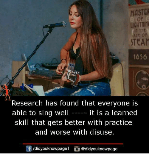 Memes, Steam, and 🤖: MASTE  LICHTING  ae or  STEAM  1056  Research has found that everyone is  able to sing well  it is a learned  skill that gets better with practice  and worse with disuse.  /didyouknowpagel @didyouknowpage