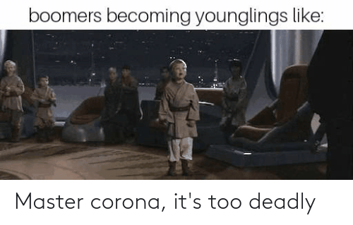 Deadly: Master corona, it's too deadly
