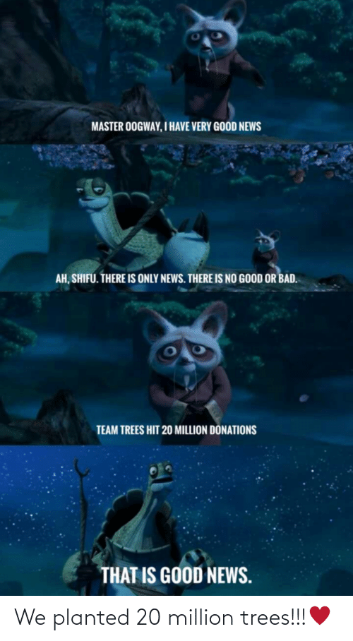 Master Oogway: MASTER OOGWAY, I HAVE VERY GOOD NEWS  AH, SHIFU. THERE IS ONLY NEWS. THERE IS NO GOOD OR BAD.  TEAM TREES HIT 20 MILLION DÖNATIONS  THAT IS GOOD NEWS. We planted 20 million trees!!!♥️