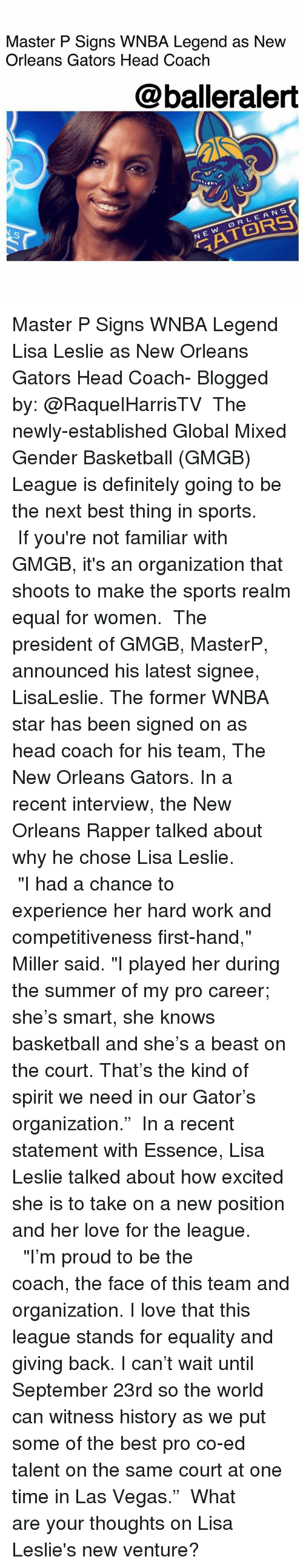 "Equalism: Master P Signs WNBA Legend as Nevw  Orleans Gators Head Coach  @balleralert  On  RLEANS  N E Master P Signs WNBA Legend Lisa Leslie as New Orleans Gators Head Coach- Blogged by: @RaquelHarrisTV ⠀⠀⠀⠀⠀⠀⠀ The newly-established Global Mixed Gender Basketball (GMGB) League is definitely going to be the next best thing in sports. ⠀⠀⠀⠀⠀⠀⠀ If you're not familiar with GMGB, it's an organization that shoots to make the sports realm equal for women. ⠀⠀⠀⠀⠀⠀⠀ The president of GMGB, MasterP, announced his latest signee, LisaLeslie. The former WNBA star has been signed on as head coach for his team, The New Orleans Gators. In a recent interview, the New Orleans Rapper talked about why he chose Lisa Leslie. ⠀⠀⠀⠀⠀⠀⠀ ⠀⠀⠀⠀⠀⠀⠀ ""I had a chance to experience her hard work and competitiveness first-hand,"" Miller said. ""I played her during the summer of my pro career; she's smart, she knows basketball and she's a beast on the court. That's the kind of spirit we need in our Gator's organization."" ⠀⠀⠀⠀⠀⠀⠀ In a recent statement with Essence, Lisa Leslie talked about how excited she is to take on a new position and her love for the league. ⠀⠀⠀⠀⠀⠀⠀ ⠀⠀⠀⠀⠀⠀⠀ ""I'm proud to be the coach, the face of this team and organization. I love that this league stands for equality and giving back. I can't wait until September 23rd so the world can witness history as we put some of the best pro co-ed talent on the same court at one time in Las Vegas."" ⠀⠀⠀⠀⠀⠀⠀ What are your thoughts on Lisa Leslie's new venture?"