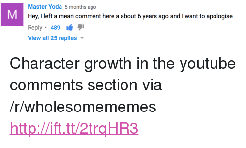 """master yoda: Master Yoda 5 months ago  Hey, I left a mean comment here a about 6 years ago and I want to apologise  Reply 489  View all 25 replies <p>Character growth in the youtube comments section via /r/wholesomememes <a href=""""http://ift.tt/2trqHR3"""">http://ift.tt/2trqHR3</a></p>"""