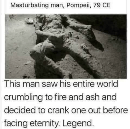 Ash, Fire, and Saw: Masturbating man, Pompeii, 79 CE  This man saw his entire world  crumbling to fire and ash and  decided to crank one out before  facing eternity. Legend