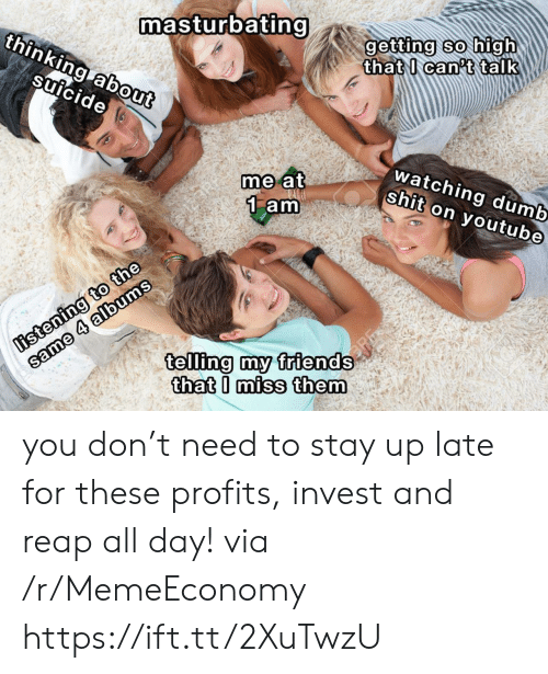 Dumb, Friends, and Shit: masturbating  thinking about  getting so high  that I can't talk  suicide  watching dumb  shit on youtube  me at  1 am  listening to the  same 4 albums  telling my friends  that I miss them you don't need to stay up late for these profits, invest and reap all day! via /r/MemeEconomy https://ift.tt/2XuTwzU