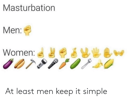simple: Masturbation  Men:  Women: At least men keep it simple