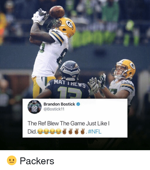 Memes, The Game, and Game: MAT IHEWS  Brandon Bostick  @Bostick11  82  The Ref Blew The Game Just Like l 😐 Packers