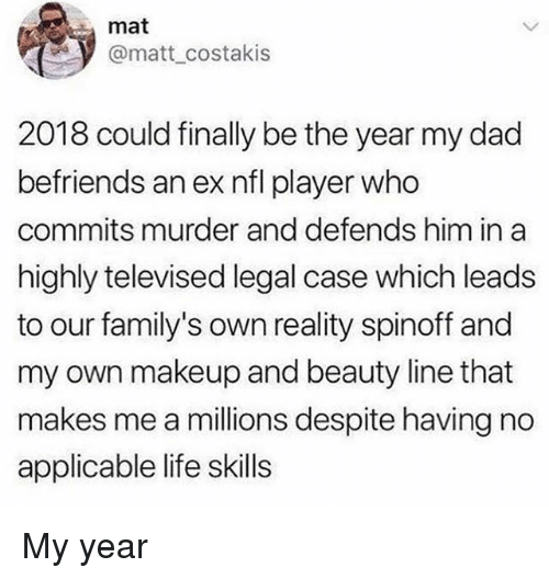 Dad, Life, and Makeup: mat  @matt costakis  2018 could finally be the year my dad  befriends an ex nfl player who  commits murder and defends him in a  highly televised legal case which leads  to our family's own reality spinoff and  my own makeup and beauty line that  makes me a millions despite having no  applicable life skills My year