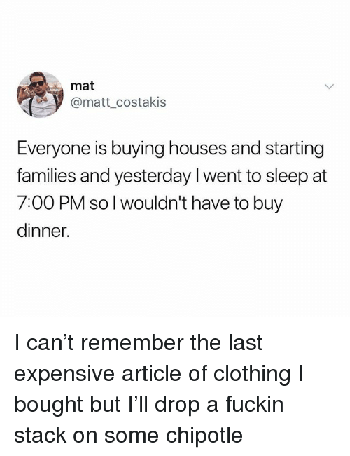 Chipotle, Dank Memes, and Sleep: mat  @matt costakis  Everyone is buying houses and starting  families and yesterday I went to sleep at  7:00 PM so l wouldn't have to buy  dinner. I can't remember the last expensive article of clothing I bought but I'll drop a fuckin stack on some chipotle