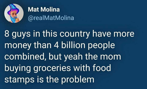 Food, Money, and Yeah: Mat Molina  @realMatMolina  8 guys in this country have more  money than 4 billion people  combined, but yeah the mom  buying groceries with food  stamps is the problem
