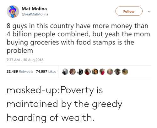 Masked: Mat Molina  @realMatMolina  Follow  8 guys in this country have more money than  4 billion people combined, but veah the mom  buying groceries with food stamps is the  problem  7:37 AM - 30 Aug 2018  22,439 Retweets 74,557 Likes masked-up:Poverty is maintained by the greedy hoarding of wealth.