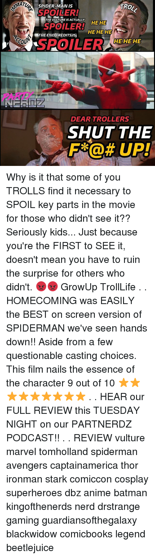 Anime, Batman, and Memes: MAT  TRO  SPIDER-MAN IS  SPOILER!  THE TURE S CLYEE  SPOILER!  HEHE  HE HE HE  THE END GREDITSis  CCOU  HEHE HE  SPOILER ZEHEHE  0  PARI  DEAR TROLLERS  SHUT THE  F@UP! Why is it that some of you TROLLS find it necessary to SPOIL key parts in the movie for those who didn't see it?? Seriously kids... Just because you're the FIRST to SEE it, doesn't mean you have to ruin the surprise for others who didn't. 😡😡 GrowUp TrollLife . . HOMECOMING was EASILY the BEST on screen version of SPIDERMAN we've seen hands down!! Aside from a few questionable casting choices. This film nails the essence of the character 9 out of 10 ⭐⭐⭐⭐⭐⭐⭐⭐⭐ . . HEAR our FULL REVIEW this TUESDAY NIGHT on our PARTNERDZ PODCAST!! . . REVIEW vulture marvel tomholland spiderman avengers captainamerica thor ironman stark comiccon cosplay superheroes dbz anime batman kingofthenerds nerd drstrange gaming guardiansofthegalaxy blackwidow comicbooks legend beetlejuice